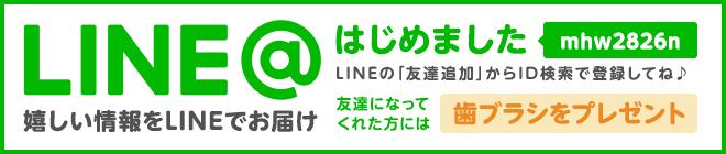 うれしい情報をLINEでお届け LINEはじめました(mhw2826n)LINEの友達検索からID検索で登録してね♪ 友達になってくれた方には歯ブラシをプレゼント